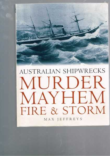 JEFFREYS, MAX - Murder, Mayhem, Fire & Storm: Australian Shipwrecks