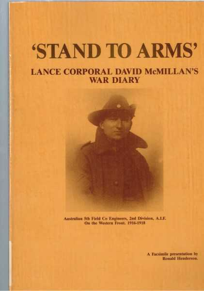 HENDERSON, RONALD ERNEST - Stand to Arms: Lance Corporal David McMillian's War Diary, Australian 5th Field Co Engineers, 2nd Division, A.I.F. On the Western Front, 1916-1918