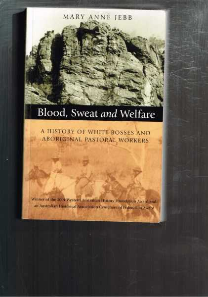 JEBB, MARY ANNE - Blood, Sweat and Welfare: A History of White Bosses and Aboriginal Pastoral Workers