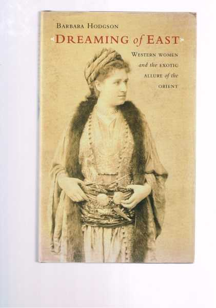 HODGSON, BARBARA - Dreaming of East: Western Women and the Exotic Allure of the Orient