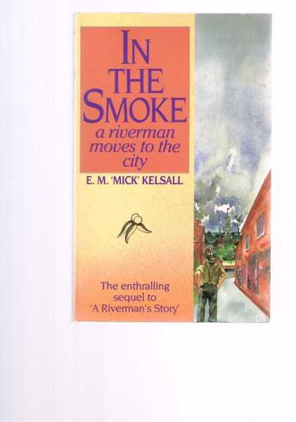 KELSALL, E. M. 'MICK' - In The Smoke: A Riverman Moves To The City