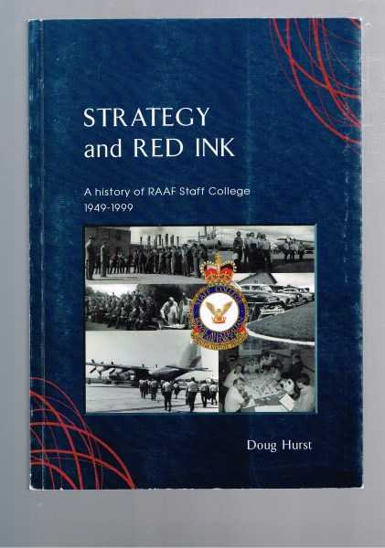 HURST, DOUG - Strategy And Red Ink: A History Of RAAF Staff College 1949-1999