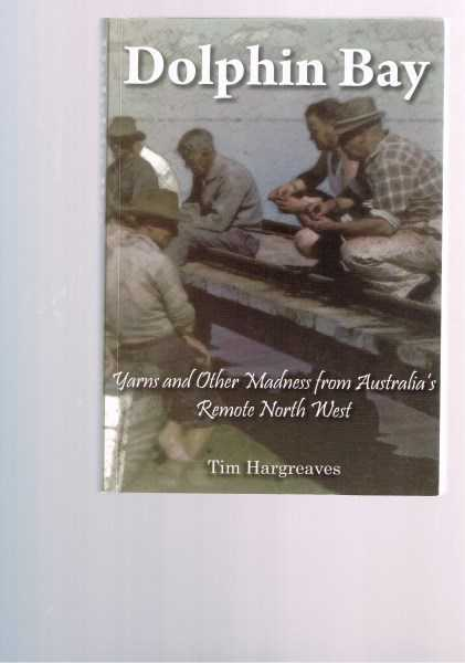TIM HARGREAVES - Dolphin Bay : Yarns and Other Madness from Australia's Remote North West