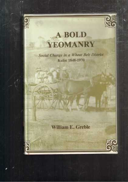 GREBLE, WILLIAM E. - A Bold Yeomanry. Social Change in a Wheat Belt District Kulin 1848-1970