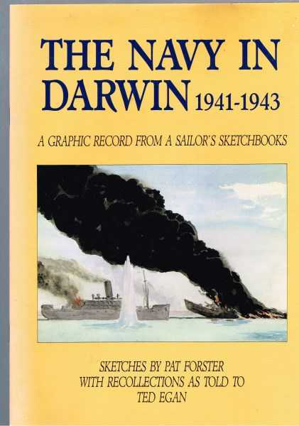 FORSTER, PAT; EGAN, TED - The Navy in Darwin 1941-1943 A graphic record from a sailor's sketchbooks