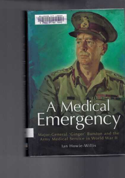 HOWIE-WILLIS, IAN - A Medical Emergency: Major-General 'Ginger' Burston and the Army Medical Service in World War II
