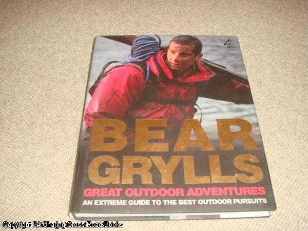 GRYLLS, BEAR - Bear Grylls Great Outdoor Adventures: An Extreme Guide to the Best Outdoor Pursuits