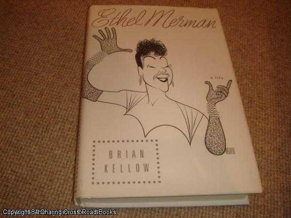 BRIAN KELLOW - Ethel Merman: A Life