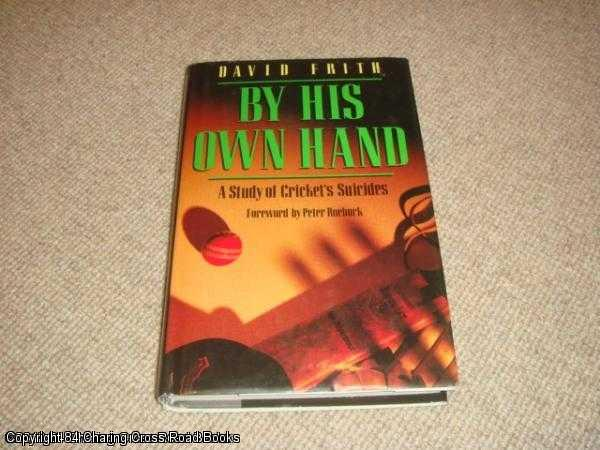 DAVID FRITH - By His Own Hand: A Study of Cricket's suicides