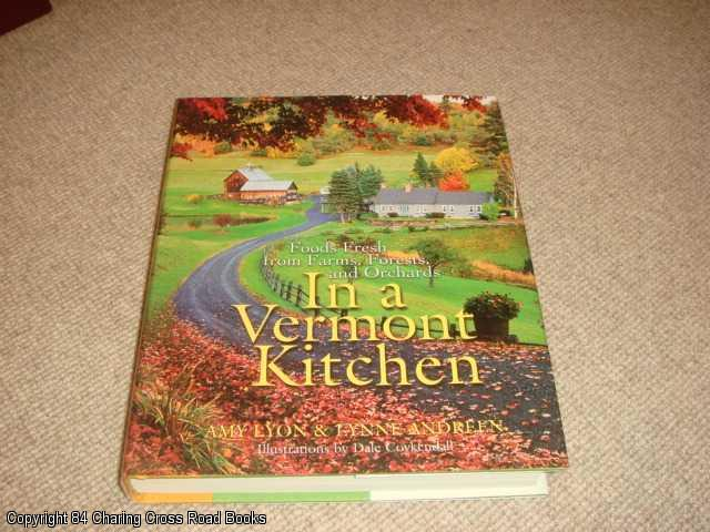ANDREEN, LYNNE; LYON, AMY - In a Vermont Kitchen: Foods Fresh from Farms, Forests, and Orchards