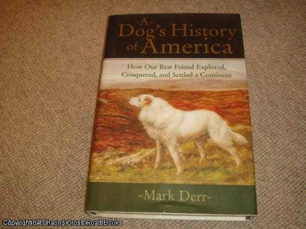 DERR, MARK - A Dog's History of America: How Our Best Friend Explored, Conquered, and Settled a Continent