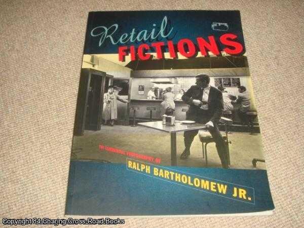 BARTHOLOMEW JR, RALPH - Retail Fictions: Commercial Photography of Ralph Bartholomew