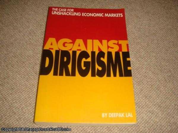LAL, DEEPAK - Against Dirigisme: The Case for Unshackling Economic Markets