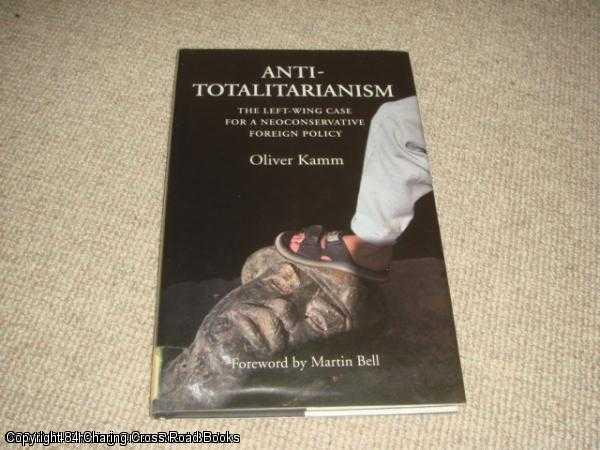 KAMM, OLIVER - Anti -Totalitarianism: The Left-wing Case for a Neoconservative Foreign Policy