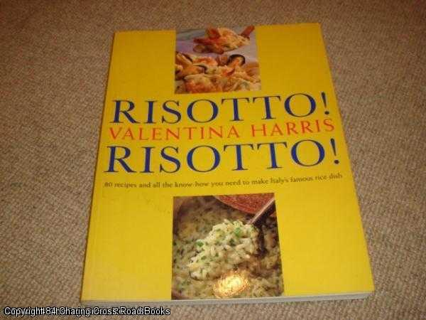 HARRIS, VALENTINA - Risotto! Risotto! 80 Recipes and All the Know-how You Need to Make Italy's Famous Rice Dish