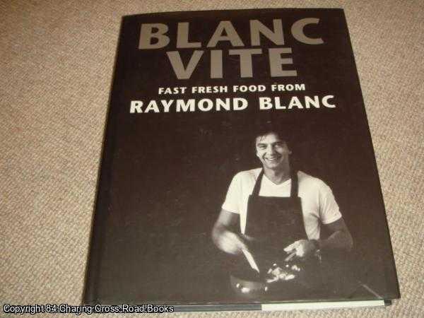 BLANC, RAYMOND - Blanc Vite: Fast Fresh Food from Raymond Blanc