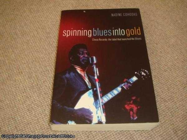 COHODAS, NADINE - Spinning Blues into Gold: The Chess Brothers and the Rise of the Blues