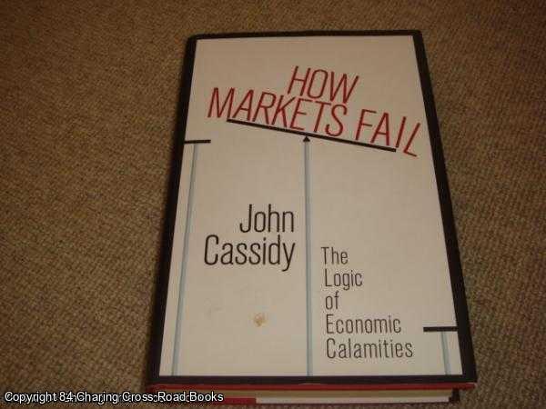 JOHN CASSIDY - How Markets Fail: The Logic of Economic Calamities