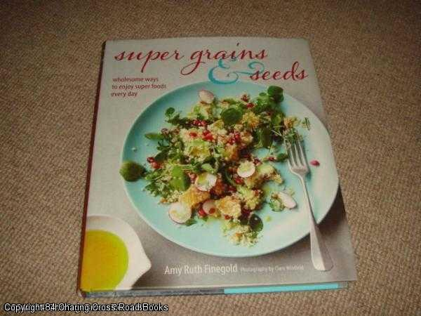 AMY RUTH FINEGOLD - Super Grains and Seeds  - Wholesome ways to enjoy super health-giving foods packed with vitamins, dietary fibre and essential amino acids, such as chia, quinoa, flax and farro, every day