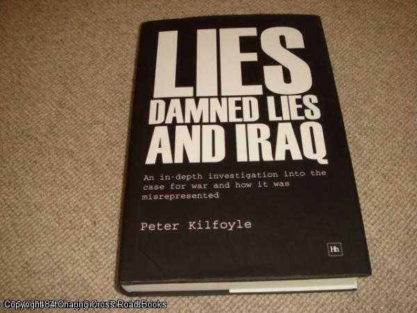 KILFOYLE, PETER - Lies, Damned Lies and Iraq: An Indepth Analysis into the Case for War and How It Was Misrepresented