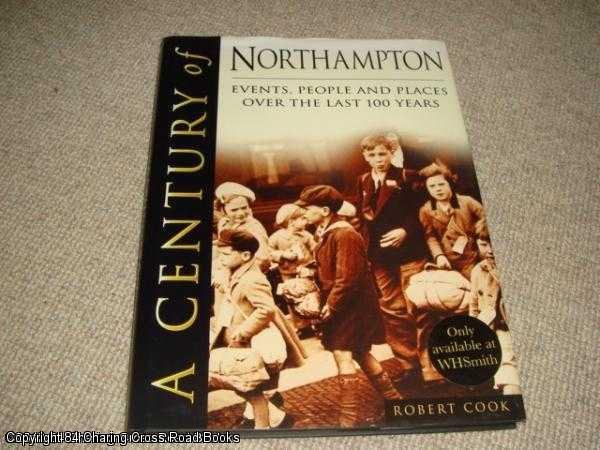 COOK, ROBERT - A Century of Northampton - Events, People and Places Over the Last 100 years