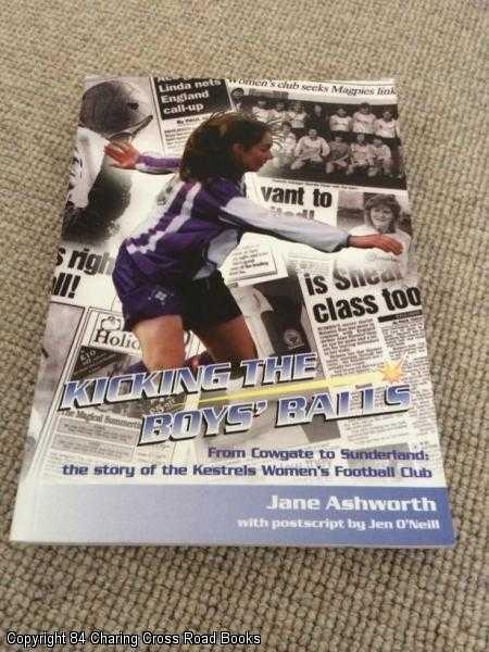 ASHWORTH, JANE - Kicking the Boys' Balls: From Cowgate to Sunderland - The Story of the Kestrels Women's Football Club