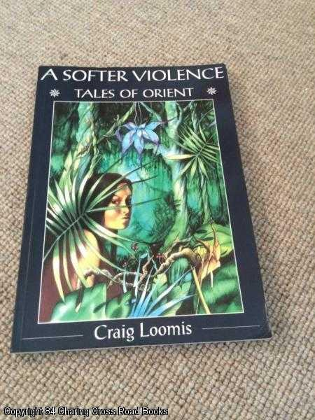 LOOMIS, CRAIG - A Softer Violence: Tales of Orient