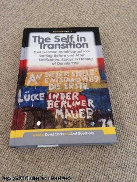 CLARKE, GOODBODY - The Self in Transition: East German Autobiographical Writing Before and After Unification. Essays in Honour of Dennis Tate