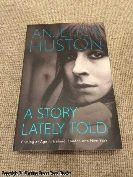 HUSTON, ANJELICA - A Story Lately Told: Coming of Age in London, Ireland and New York