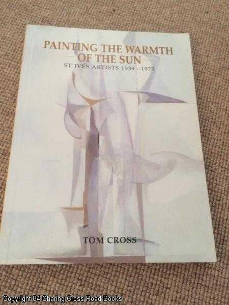 CROSS, TOM - Painting the Warmth of the Sun: St. Ives Artists, 1939 - 1975