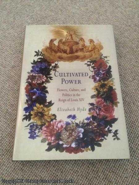 HYDE, ELISABETH - Cultivated Power: Flowers, Culture, and Politics in the Reign of Louis XIV