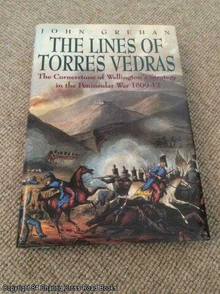 JOHN GREHAN - The Lines of Torres Vedras: The Cornerstone of Wellington's Strategy in the Peninsular War 1809-1812