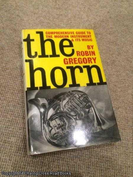GREGORY, ROBIN - The Horn: A Comprehensive Guide to the Modern Instrument and Its Music