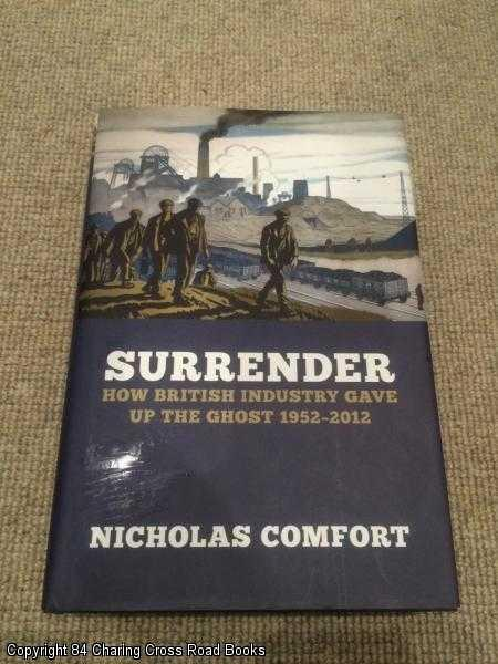 NICHOLAS COMFORT - Surrender: How British Industry Gave Up the Ghost, 1952 - 2012