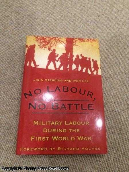 LEE, IVOR, STARLING, JOHN - No Labour, No Battle: Military Labour during the First World War: The Labour Corps in the First World War