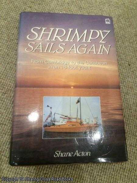 SHANE ACTON - Shrimpy Sails Again: From Cambridge to the Caribbean in an Eighteen-foot Yacht