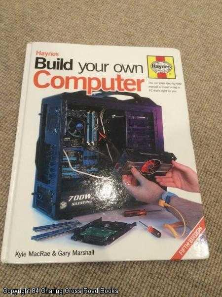 GARY MARSHALL, KYLE MACRAE - Build Your Own Computer : The Complete Step-by-step Manual to Constructing a PC That's Right for You