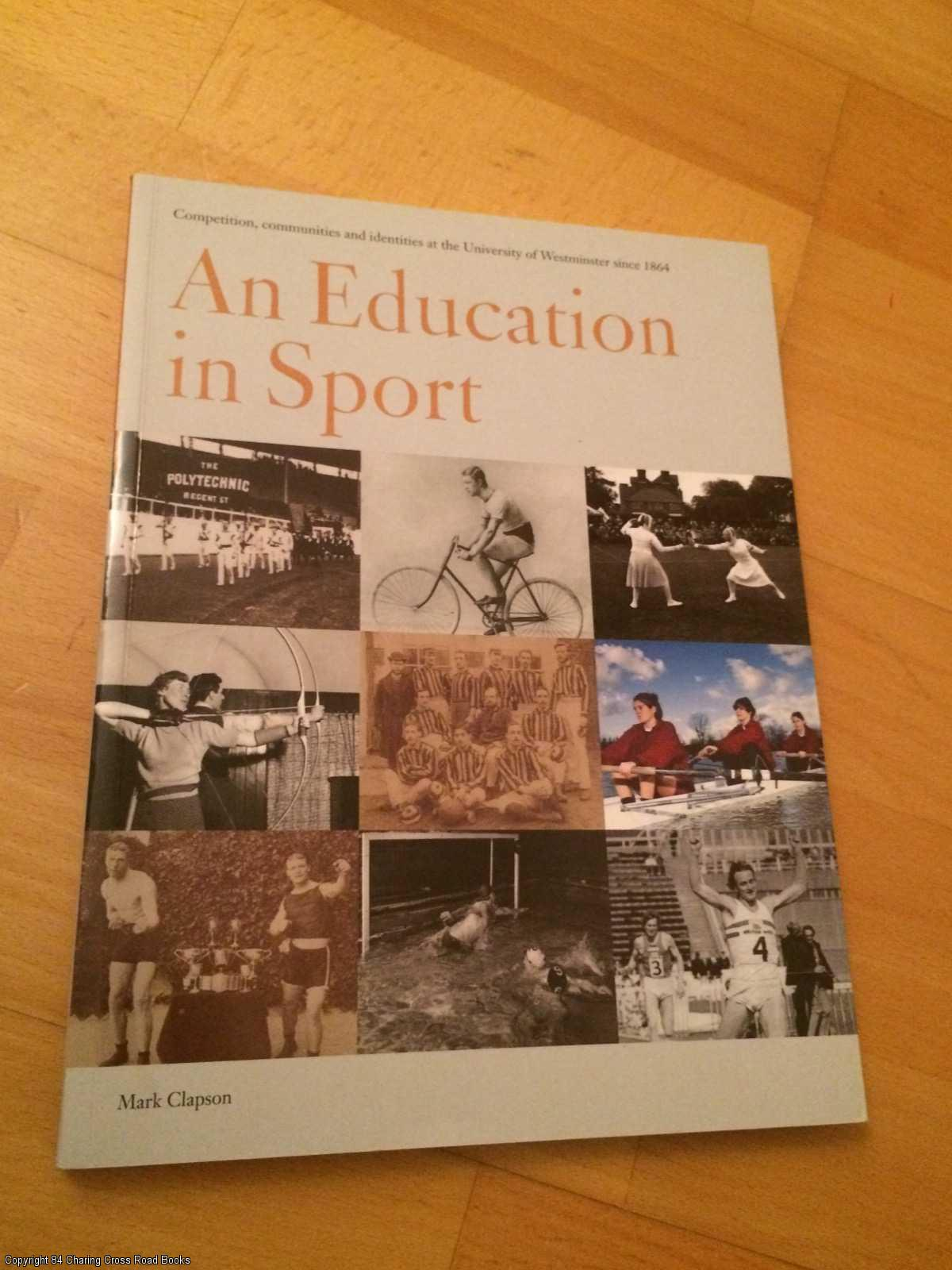 CLAPSON, MARK - An Education in Sport: Education in Sport: Competition, Communities and Identities at the University of Westminster Since 1864