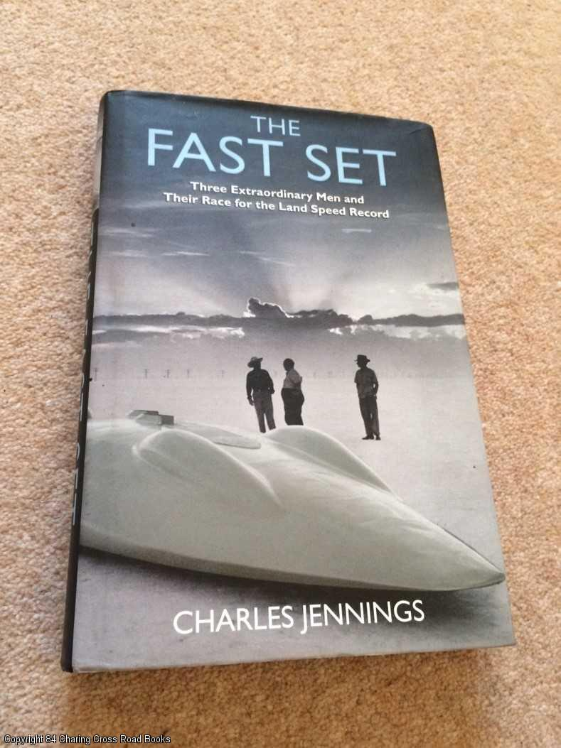 JENNINGS, CHARLES - The Fast Set: Three Extraordinary Men and Their Race for the Land Speed Record