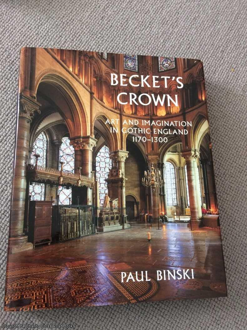 BINSKI, PAUL - Becket's Crown: Art and Imagination in Gothic England, 1170 - 1300