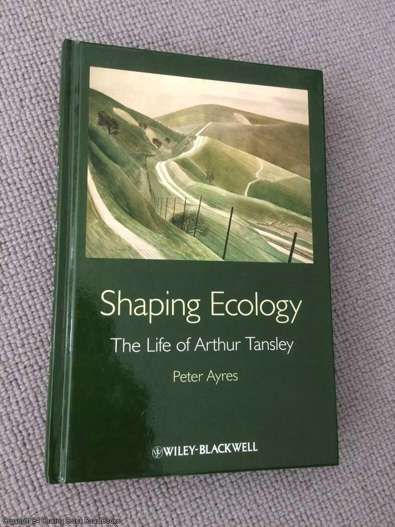 AYRES, PETER G. - Shaping Ecology: The Life of Arthur Tansley