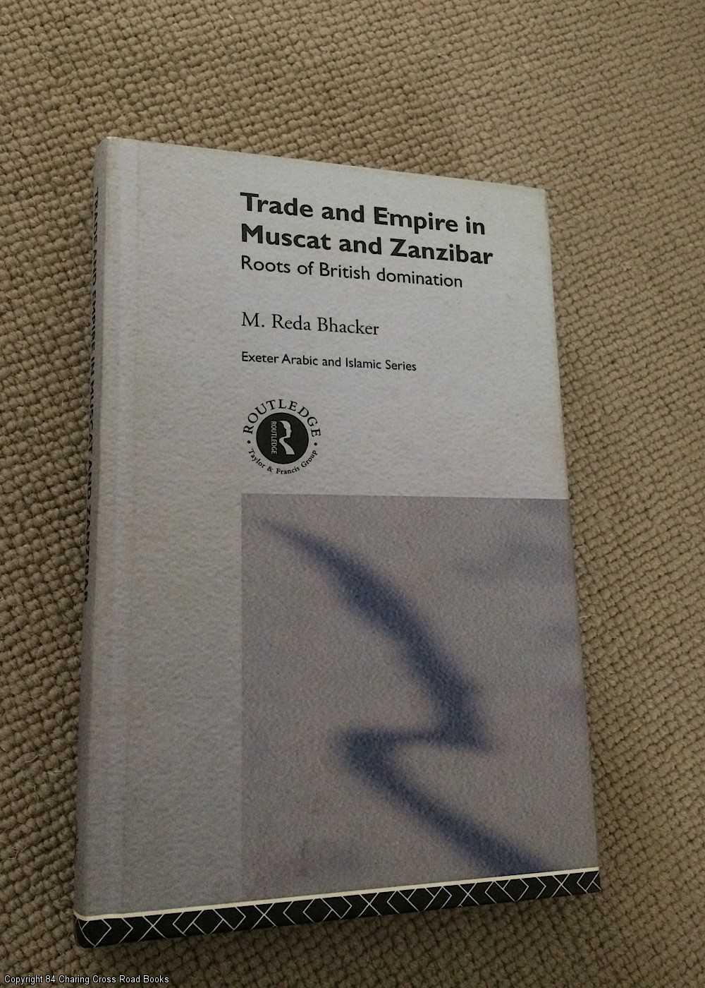 BHACKER, M. REDA - Trade and Empire in Muscat and Zanzibar: The Roots of British Domination