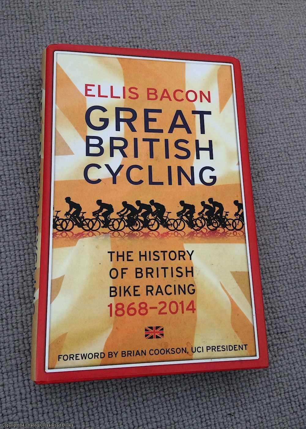 BACON, ELLIS - Great British Cycling: The History of British Bike Racing 1868 - 2014