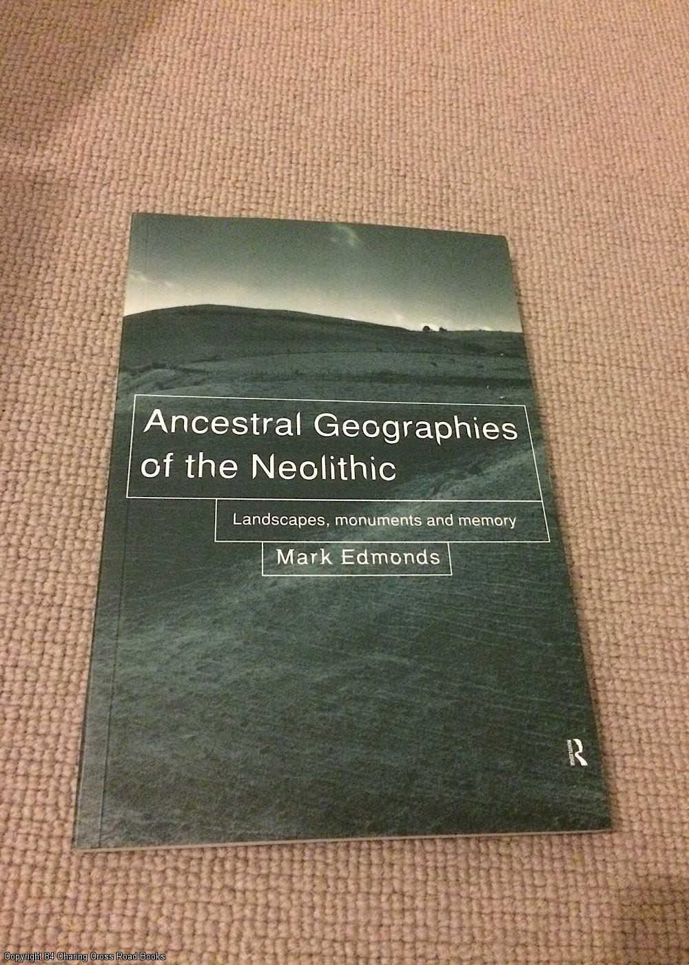 EDMONDS, MARK - Ancestral Geographies of the Neolithic: Landscapes, Monuments and Memory
