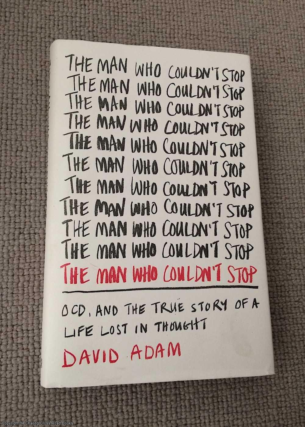 ADAM, DAVID - The Man Who Couldn't Stop: OCD and the true story of a life lost in thought