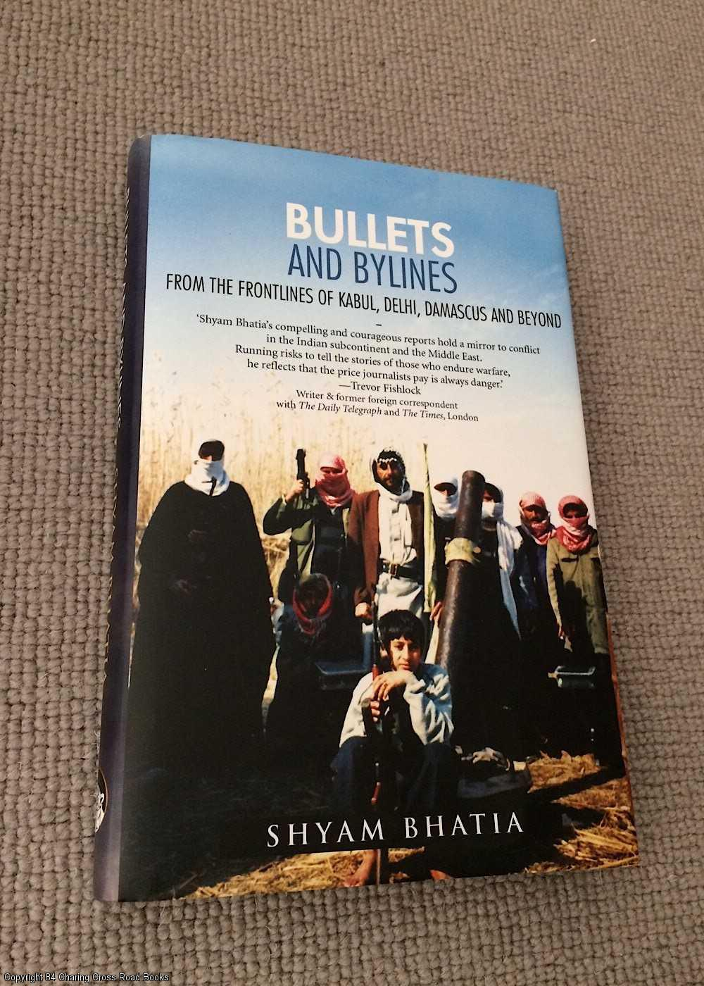 SHYAM BHATIA - Bullets and Bylines - From the Frontlines of Kabul, Delhi, Damascus and Beyond