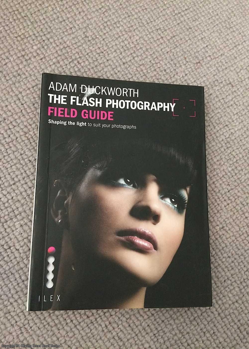 ADAM DUCKWORTH - The Flash Photography Field Guide: Shaping the Light to Suit Your Photographs