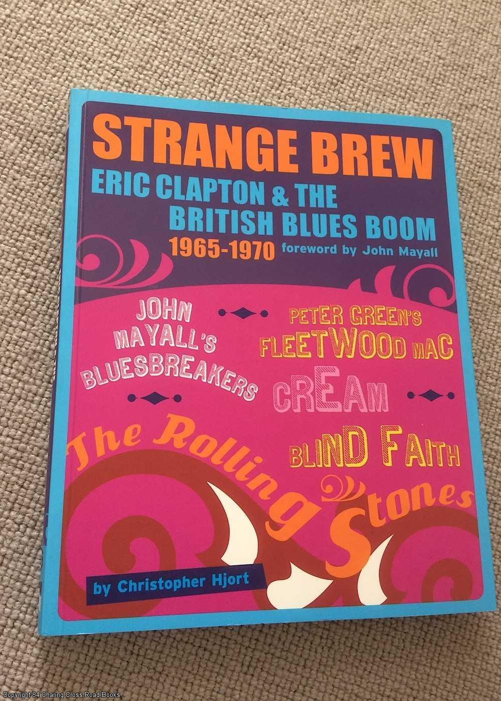 CHARLES HORTON, CHRISTOPHER HJORT; JOHN MAYALL - Strange Brew: Eric Clapton and the British Blues Boom 1965 - 1970