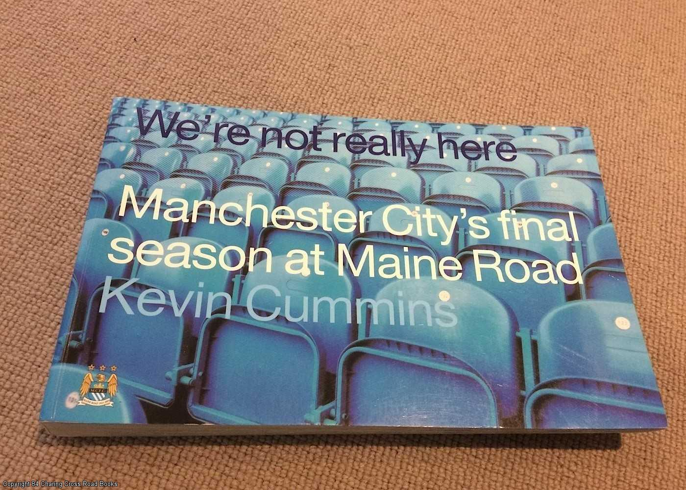 CUMMINS, KEVIN - We're Not Really Here: Manchester City's Final Season at Maine Road