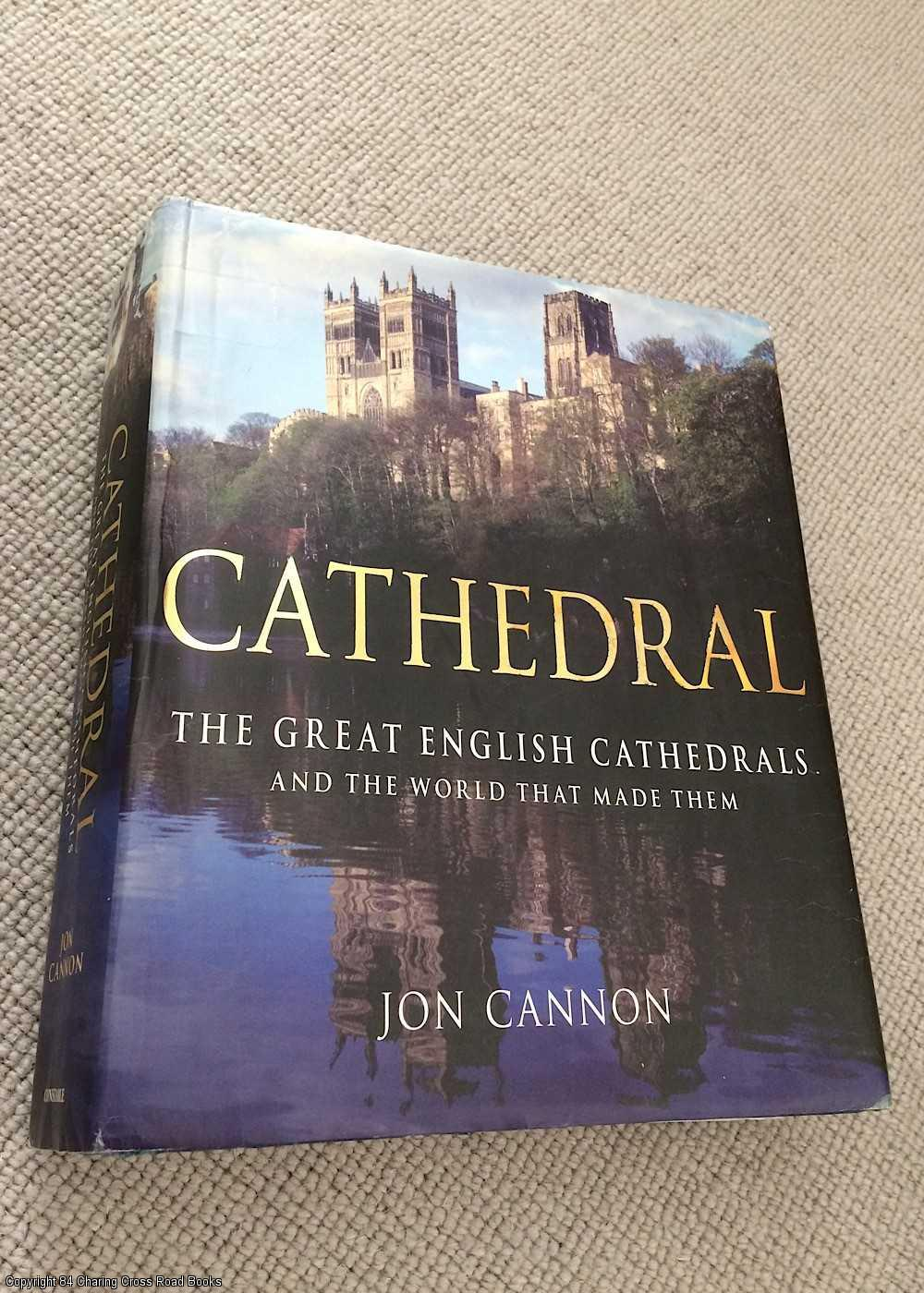 JON CANNON - Cathedral: The English Cathedrals and the World That Made Them